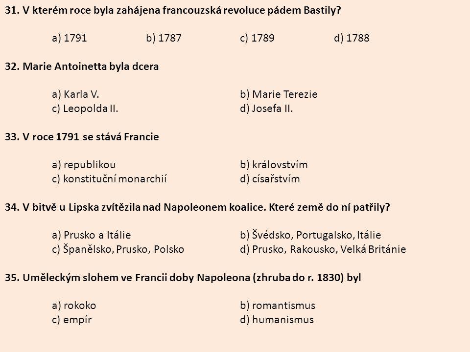 31. V kterém roce byla zahájena francouzská revoluce pádem Bastily? a) 1791b) 1787c) 1789d) 1788 32. Marie Antoinetta byla dcera a) Karla V.b) Marie T