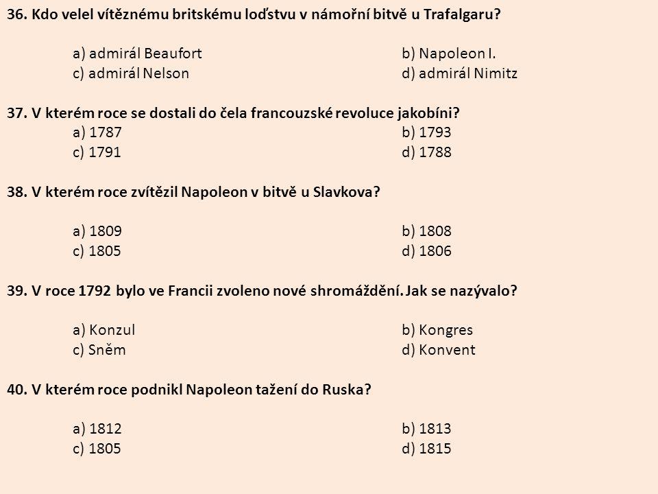 36. Kdo velel vítěznému britskému loďstvu v námořní bitvě u Trafalgaru? a) admirál Beaufortb) Napoleon I. c) admirál Nelsond) admirál Nimitz 37. V kte
