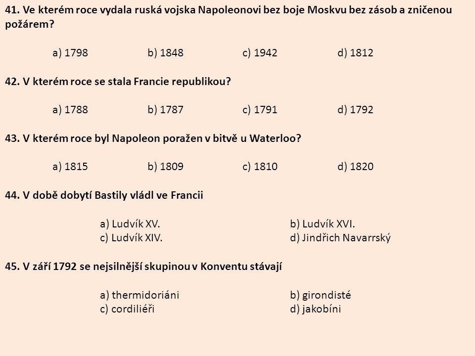 41. Ve kterém roce vydala ruská vojska Napoleonovi bez boje Moskvu bez zásob a zničenou požárem? a) 1798b) 1848c) 1942d) 1812 42. V kterém roce se sta