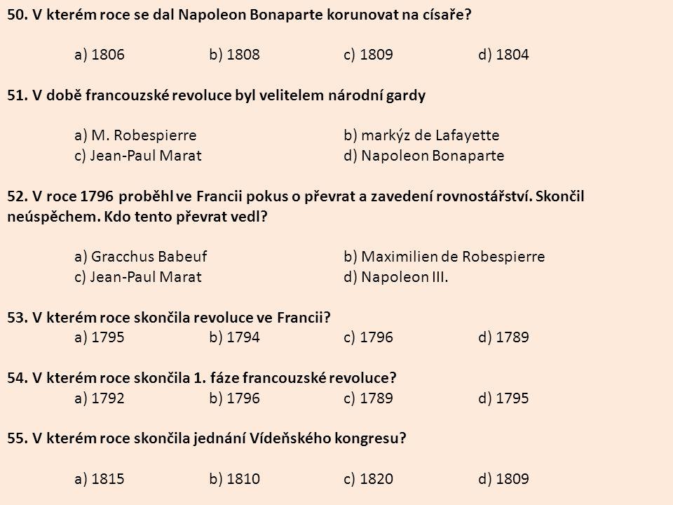 50. V kterém roce se dal Napoleon Bonaparte korunovat na císaře? a) 1806b) 1808c) 1809d) 1804 51. V době francouzské revoluce byl velitelem národní ga