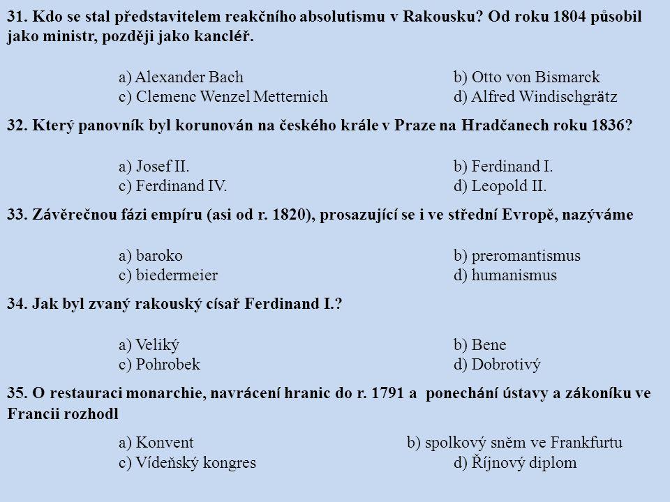 31. Kdo se stal představitelem reakčn í ho absolutismu v Rakousku? Od roku 1804 působil jako ministr, později jako kancl é ř. a) Alexander Bachb) Otto