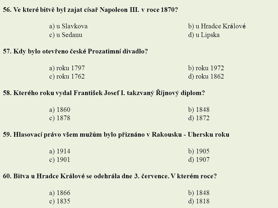 56. Ve kter é bitvě byl zajat c í sař Napoleon III. v roce 1870? a) u Slavkovab) u Hradce Kr á lov é c) u Sedanud) u Lipska 57. Kdy bylo otevřeno česk