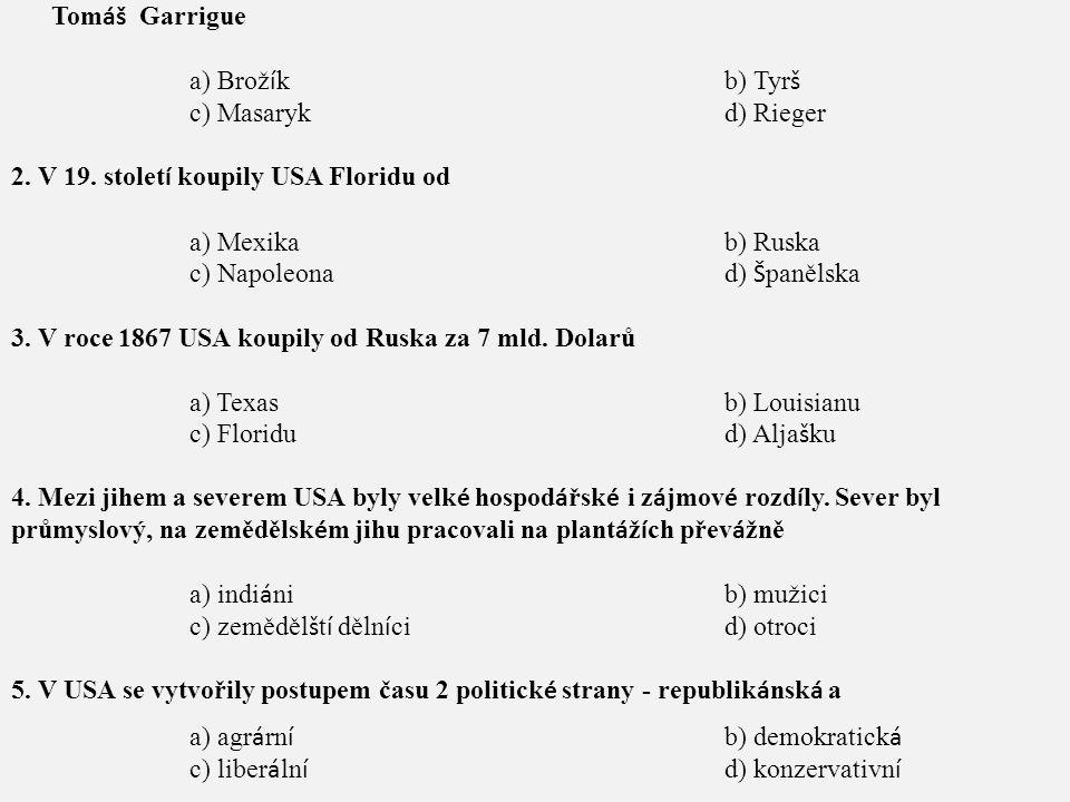 1.Stoupencem realistick é politiky, poslancem ř íš sk é rady a profesorem na univerzitě byl Tom áš Garrigue a) Brož í kb) Tyr š c) Masarykd) Rieger 2.