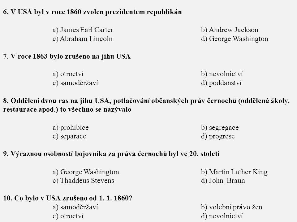 6. V USA byl v roce 1860 zvolen prezidentem republik á n a) James Earl Carterb) Andrew Jackson c) Abraham Lincolnd) George Washington 7. V roce 1863 b
