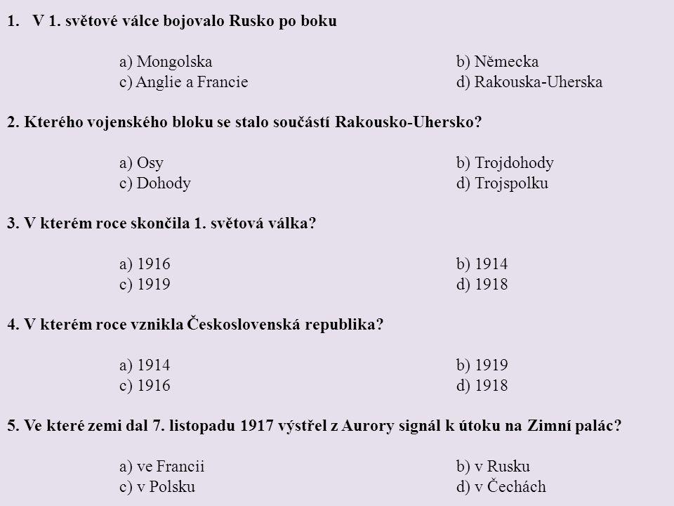 1.V 1. světové válce bojovalo Rusko po boku a) Mongolskab) Německa c) Anglie a Francied) Rakouska-Uherska 2. Kterého vojenského bloku se stalo součást