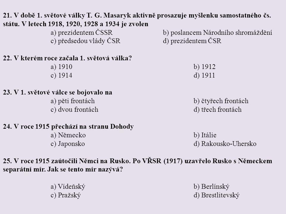 21. V době 1. světové války T. G. Masaryk aktivně prosazuje myšlenku samostatného čs. státu. V letech 1918, 1920, 1928 a 1934 je zvolen a) prezidentem