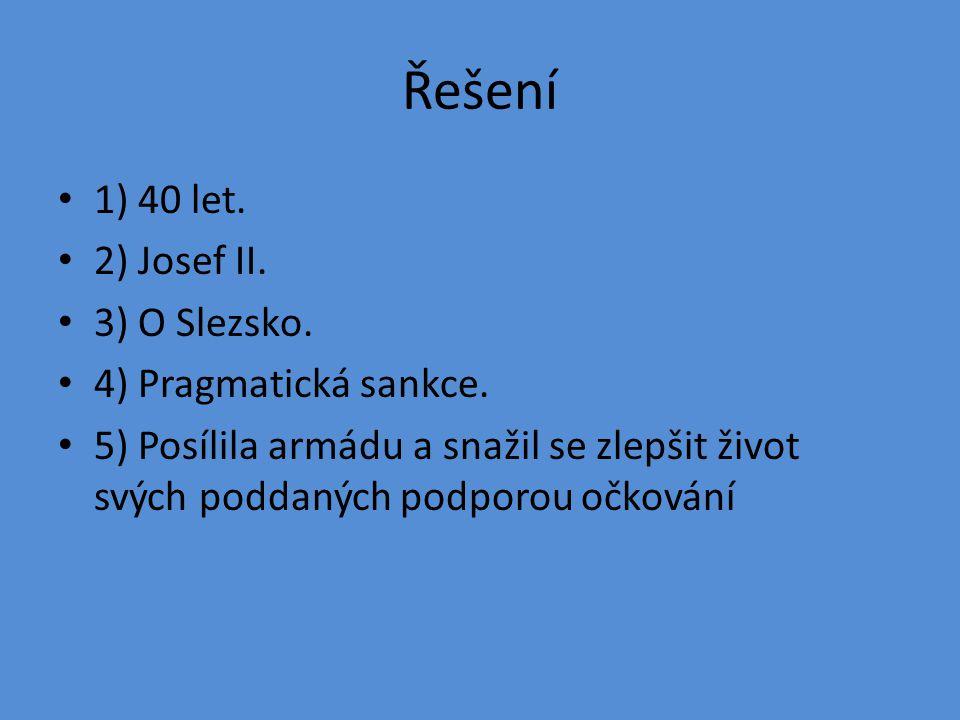 Řešení 1) 40 let. 2) Josef II. 3) O Slezsko. 4) Pragmatická sankce.