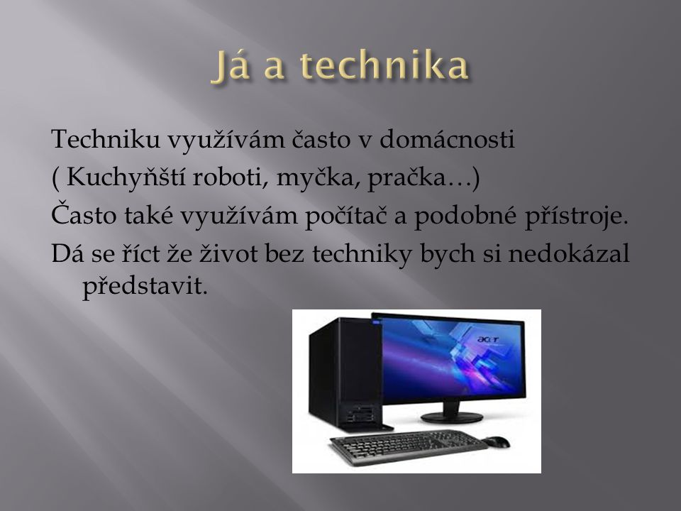 Techniku využívám často v domácnosti ( Kuchyňští roboti, myčka, pračka…) Často také využívám počítač a podobné přístroje. Dá se říct že život bez tech