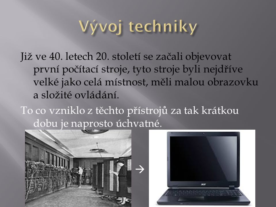 Již ve 40. letech 20. století se začali objevovat první počítací stroje, tyto stroje byli nejdříve velké jako celá místnost, měli malou obrazovku a sl