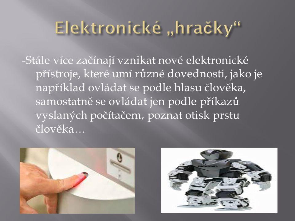 -Stále více začínají vznikat nové elektronické přístroje, které umí různé dovednosti, jako je například ovládat se podle hlasu člověka, samostatně se