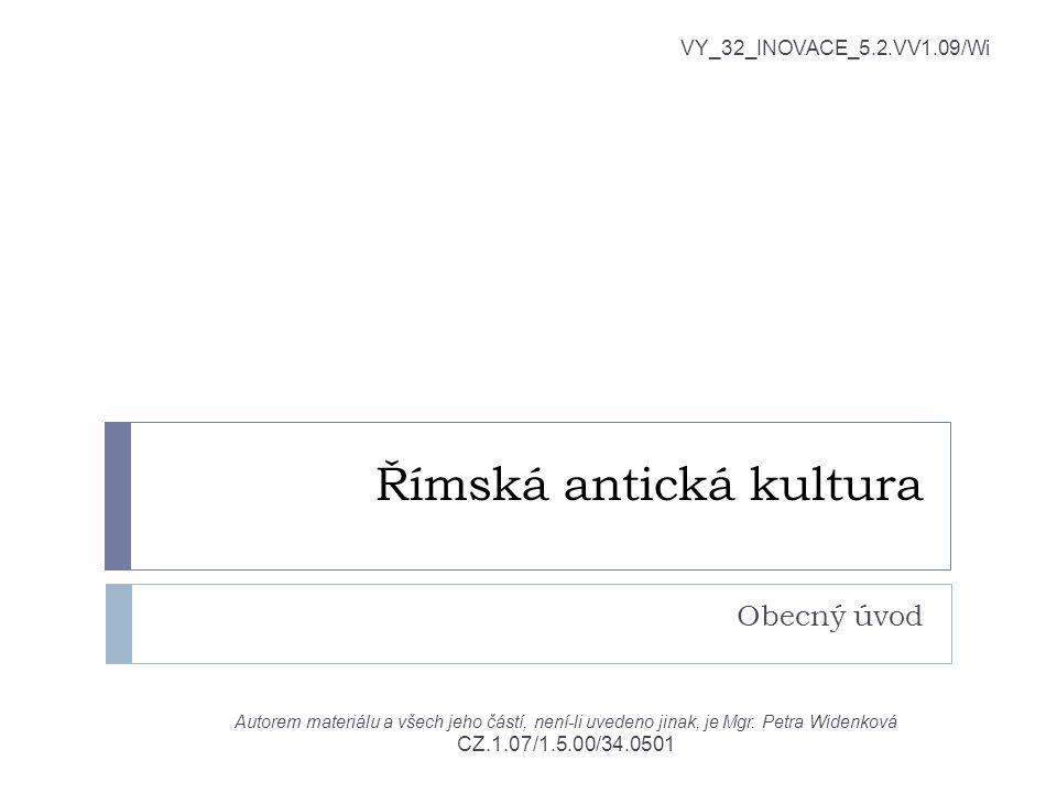 Římská antická kultura Obecný úvod VY_32_INOVACE_5.2.VV1.09/Wi Autorem materiálu a všech jeho částí, není-li uvedeno jinak, je Mgr. Petra Widenková CZ