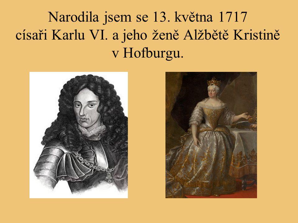 Narodila jsem se 13. května 1717 císaři Karlu VI. a jeho ženě Alžbětě Kristině v Hofburgu.