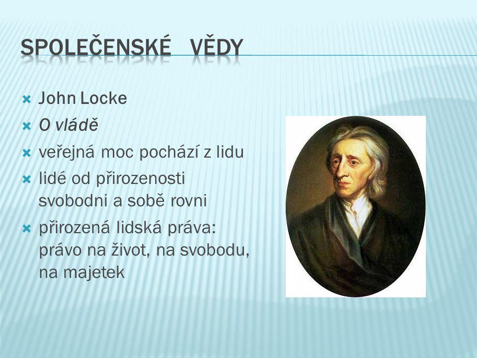  John Locke  O vládě  veřejná moc pochází z lidu  lidé od přirozenosti svobodni a sobě rovni  přirozená lidská práva: právo na život, na svobodu, na majetek