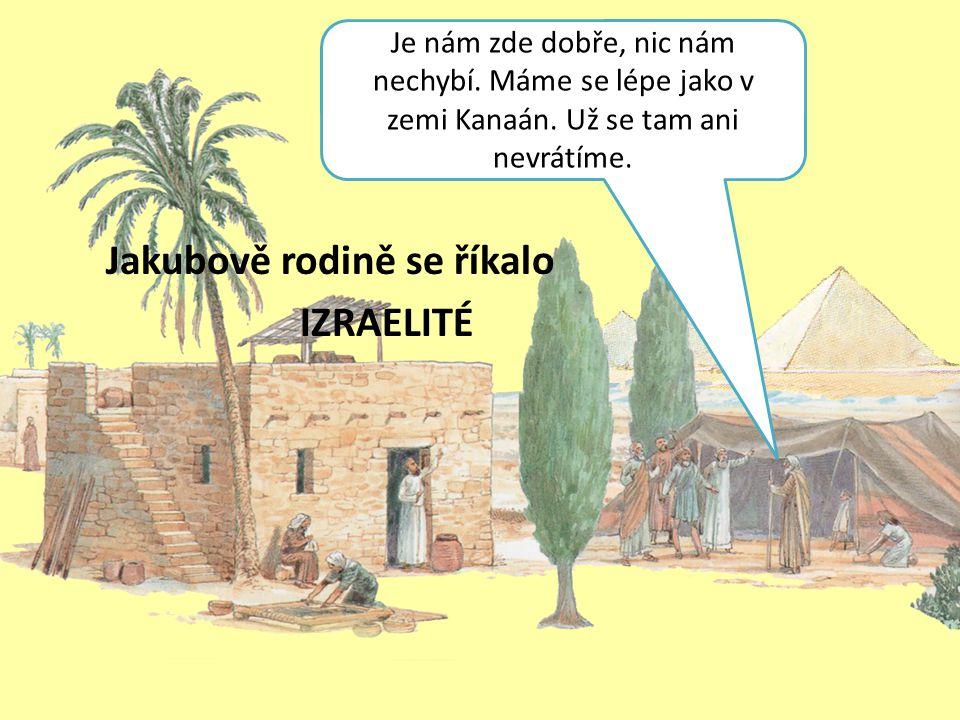 Jakubově rodině se říkalo IZRAELITÉ Je nám zde dobře, nic nám nechybí. Máme se lépe jako v zemi Kanaán. Už se tam ani nevrátíme.