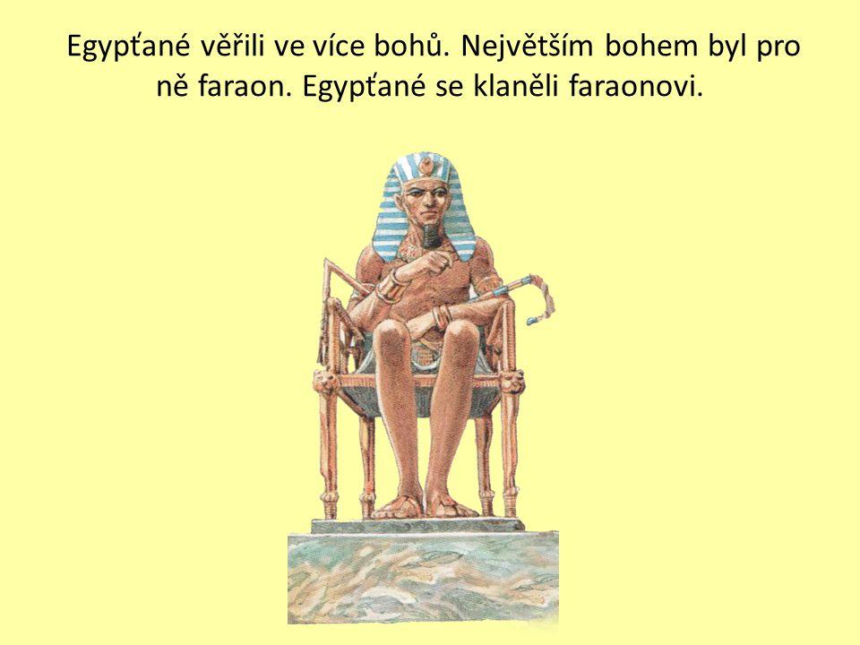 Egypťané věřili ve více bohů. Největším bohem byl pro ně faraon. Egypťané se klaněli faraonovi.