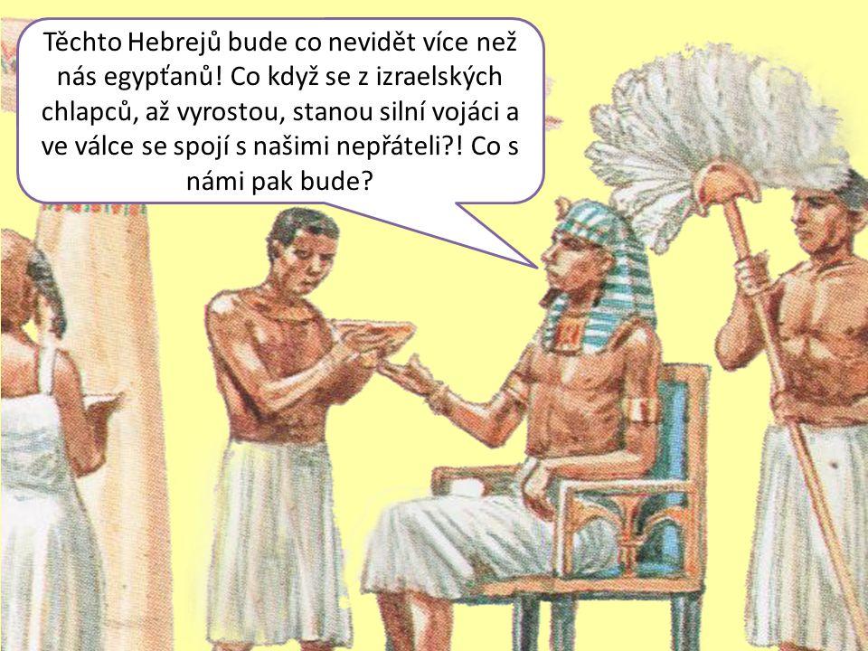 Těchto Hebrejů bude co nevidět více než nás egypťanů! Co když se z izraelských chlapců, až vyrostou, stanou silní vojáci a ve válce se spojí s našimi