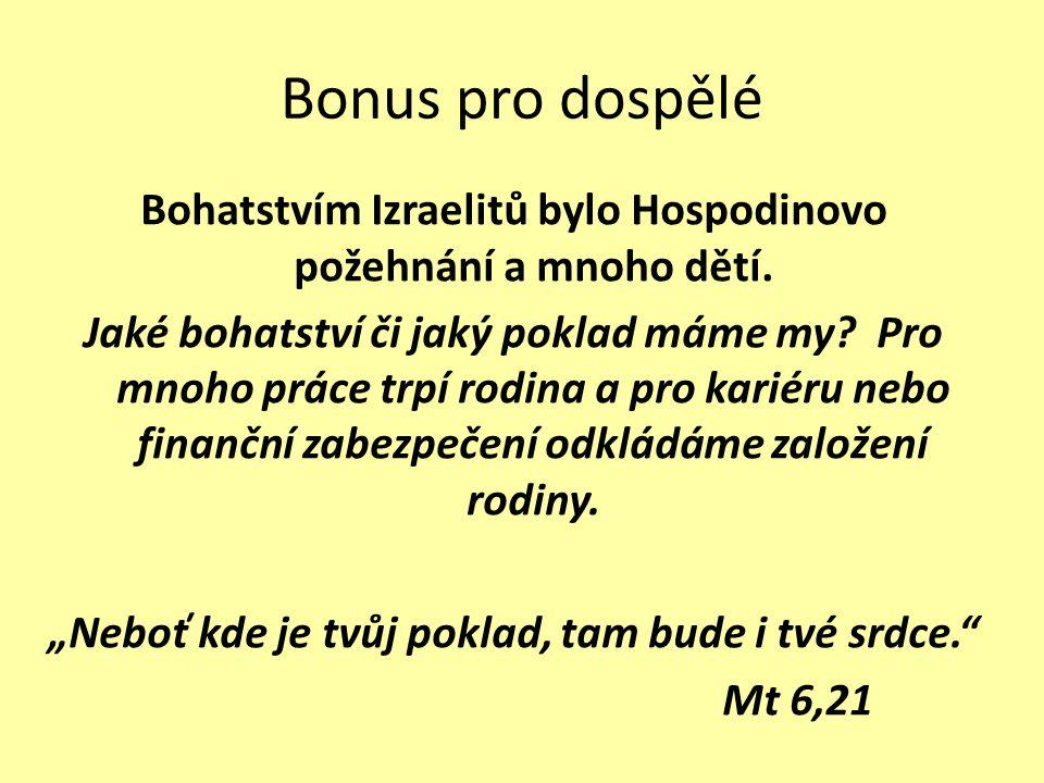 Bonus pro dospělé Bohatstvím Izraelitů bylo Hospodinovo požehnání a mnoho dětí. Jaké bohatství či jaký poklad máme my? Pro mnoho práce trpí rodina a p