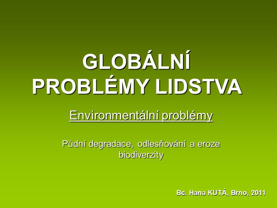 Environmentální problémy Půdní degradace, odlesňování a eroze biodiverzity GLOBÁLNÍ PROBLÉMY LIDSTVA Bc. Hana KUTÁ, Brno, 2011