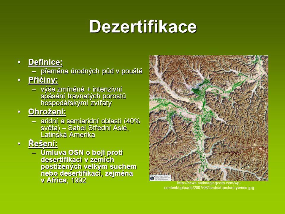 Dezertifikace Definice:Definice: –přeměna úrodných půd v pouště Příčiny:Příčiny: –výše zmíněné + intenzivní spásání travnatých porostů hospodářskými z