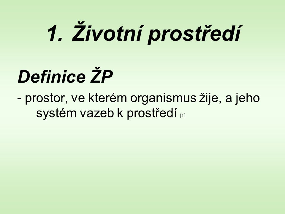 1.Životní prostředí Definice ŽP - prostor, ve kterém organismus žije, a jeho systém vazeb k prostředí [1]