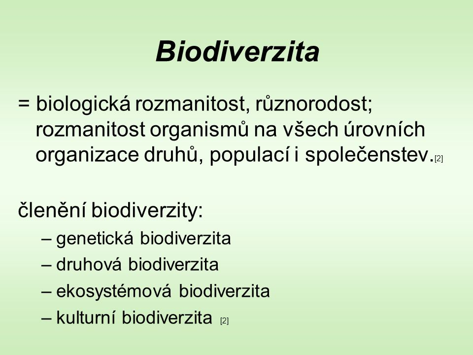Biodiverzita = biologická rozmanitost, různorodost; rozmanitost organismů na všech úrovních organizace druhů, populací i společenstev. [2] členění bio