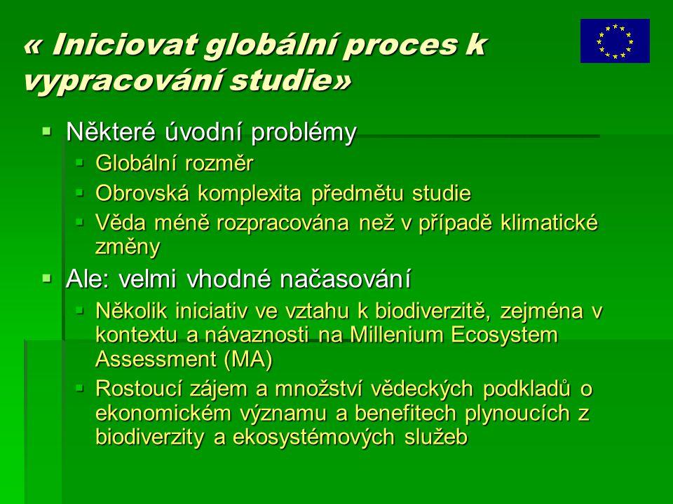 « Iniciovat globální proces k vypracování studie»  Některé úvodní problémy  Globální rozměr  Obrovská komplexita předmětu studie  Věda méně rozpracována než v případě klimatické změny  Ale: velmi vhodné načasování  Několik iniciativ ve vztahu k biodiverzitě, zejména v kontextu a návaznosti na Millenium Ecosystem Assessment (MA)  Rostoucí zájem a množství vědeckých podkladů o ekonomickém významu a benefitech plynoucích z biodiverzity a ekosystémových služeb