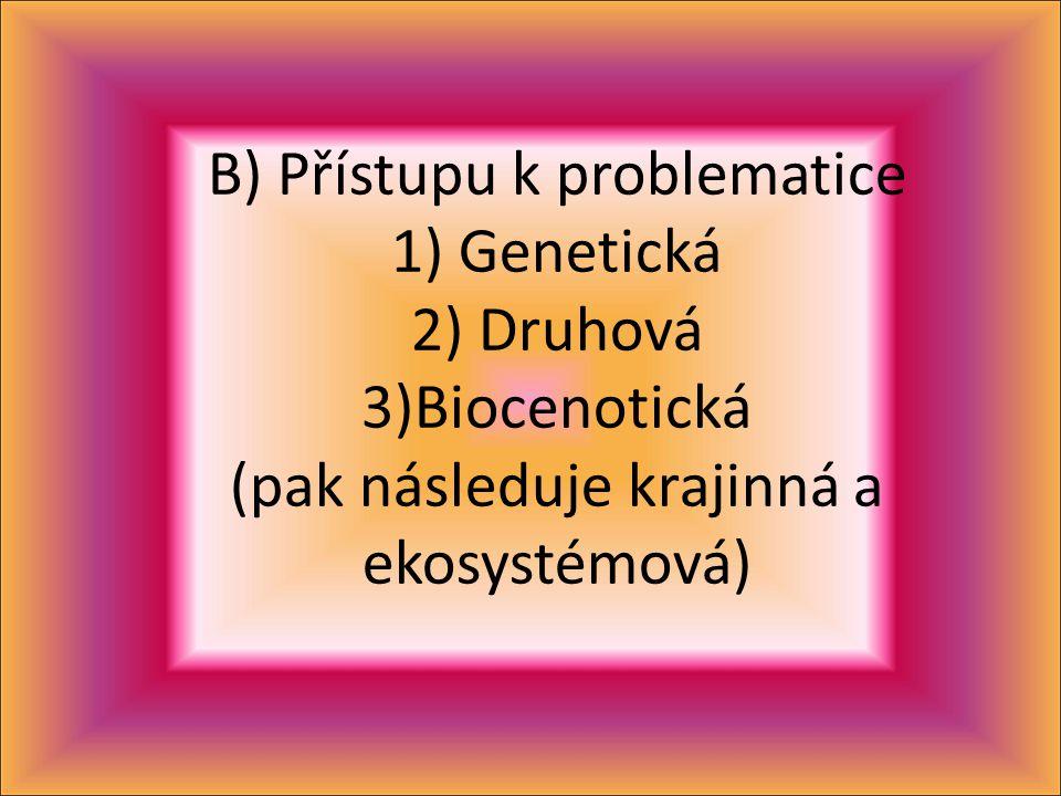 B) Přístupu k problematice 1) Genetická 2) Druhová 3)Biocenotická (pak následuje krajinná a ekosystémová)