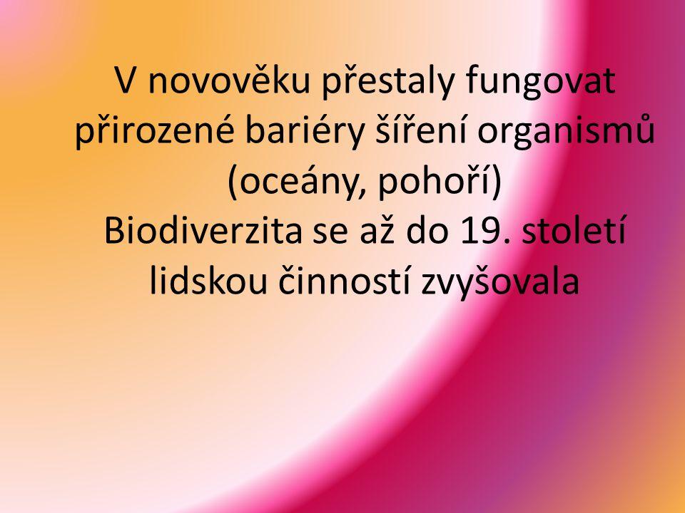 V novověku přestaly fungovat přirozené bariéry šíření organismů (oceány, pohoří) Biodiverzita se až do 19. století lidskou činností zvyšovala