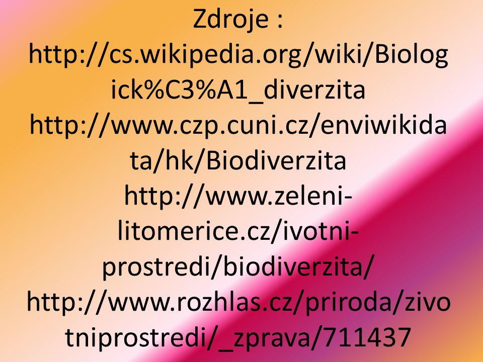 Zdroje : http://cs.wikipedia.org/wiki/Biolog ick%C3%A1_diverzita http://www.czp.cuni.cz/enviwikida ta/hk/Biodiverzita http://www.zeleni- litomerice.cz/ivotni- prostredi/biodiverzita/ http://www.rozhlas.cz/priroda/zivo tniprostredi/_zprava/711437