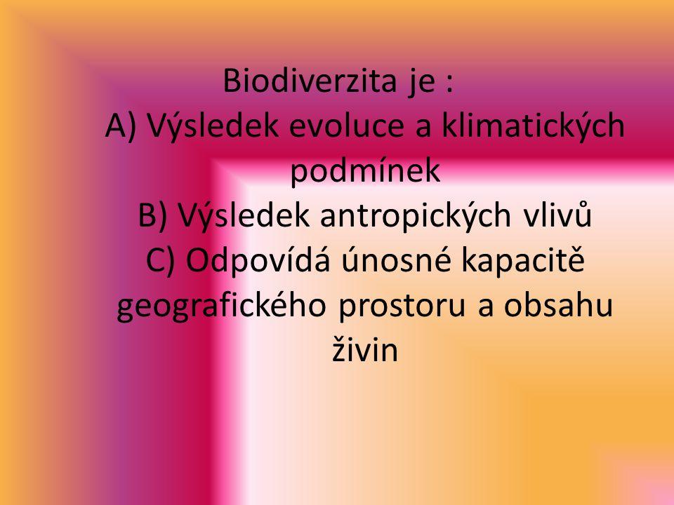 Biodiverzita je : A) Výsledek evoluce a klimatických podmínek B) Výsledek antropických vlivů C) Odpovídá únosné kapacitě geografického prostoru a obsahu živin