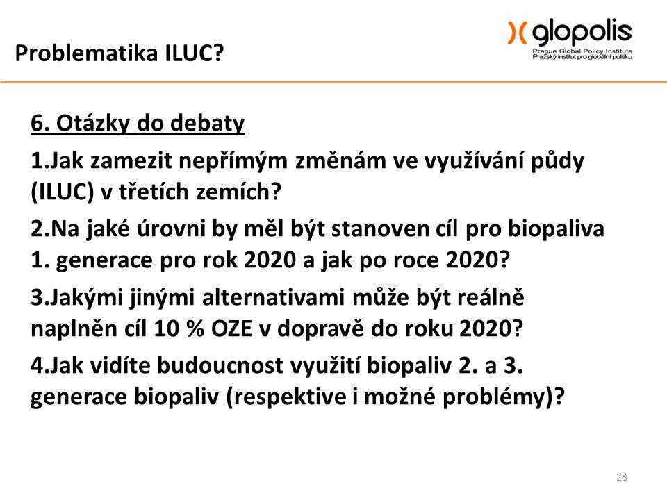 Problematika ILUC? 6. Otázky do debaty 1.Jak zamezit nepřímým změnám ve využívání půdy (ILUC) v třetích zemích? 2.Na jaké úrovni by měl být stanoven c
