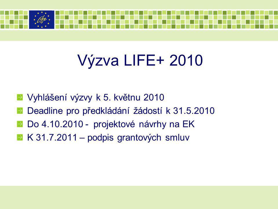 Výzva LIFE+ 2010 Vyhlášení výzvy k 5. květnu 2010 Deadline pro předkládání žádostí k 31.5.2010 Do 4.10.2010 - projektové návrhy na EK K 31.7.2011 – po