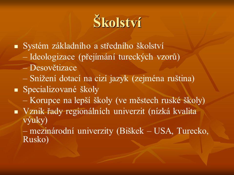 Školství Systém základního a středního školství – Ideologizace (přejímání tureckých vzorů) – Desovětizace – Snížení dotací na cizí jazyk (zejména ruština) Specializované školy – Korupce na lepší školy (ve městech ruské školy) Vznik řady regionálních univerzit (nízká kvalita výuky) – mezinárodní univerzity (Biškek – USA, Turecko, Rusko)