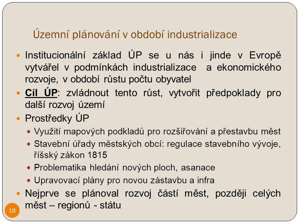 Územní plánování v období industrializace Institucionální základ ÚP se u nás i jinde v Evropě vytvářel v podmínkách industrializace a ekonomického rozvoje, v období růstu počtu obyvatel Cíl ÚP: zvládnout tento růst, vytvořit předpoklady pro další rozvoj území Prostředky ÚP Využití mapových podkladů pro rozšiřování a přestavbu měst Stavební úřady městských obcí: regulace stavebního vývoje, říšský zákon 1815 Problematika hledání nových ploch, asanace Upravovací plány pro novou zástavbu a infra Nejprve se plánoval rozvoj částí měst, později celých měst – regionů - státu 18