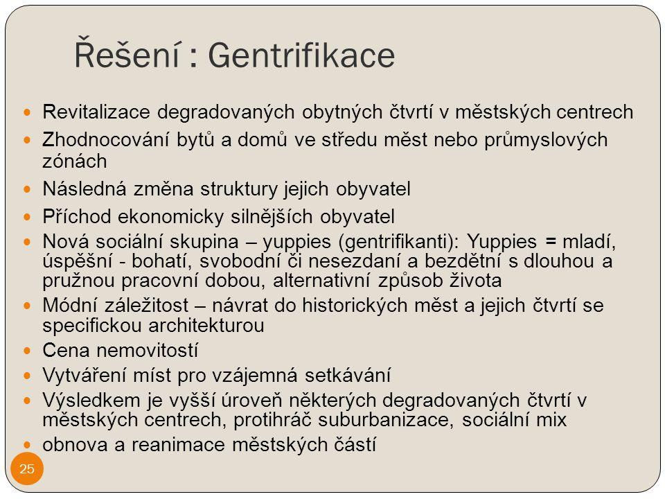 Řešení : Gentrifikace Revitalizace degradovaných obytných čtvrtí v městských centrech Zhodnocování bytů a domů ve středu měst nebo průmyslových zónách Následná změna struktury jejich obyvatel Příchod ekonomicky silnějších obyvatel Nová sociální skupina – yuppies (gentrifikanti): Yuppies = mladí, úspěšní - bohatí, svobodní či nesezdaní a bezdětní s dlouhou a pružnou pracovní dobou, alternativní způsob života Módní záležitost – návrat do historických měst a jejich čtvrtí se specifickou architekturou Cena nemovitostí Vytváření míst pro vzájemná setkávání Výsledkem je vyšší úroveň některých degradovaných čtvrtí v městských centrech, protihráč suburbanizace, sociální mix obnova a reanimace městských částí 25