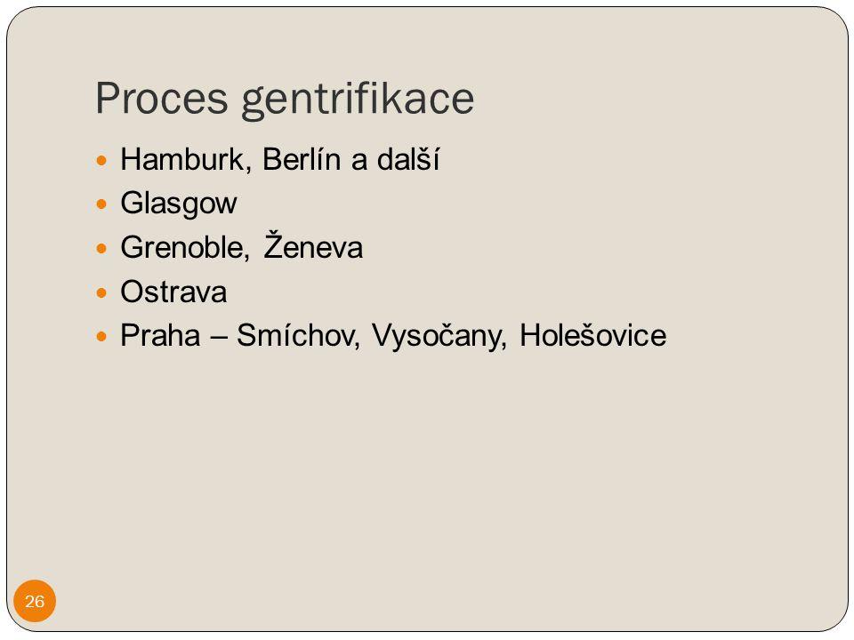 Proces gentrifikace 26 Hamburk, Berlín a další Glasgow Grenoble, Ženeva Ostrava Praha – Smíchov, Vysočany, Holešovice