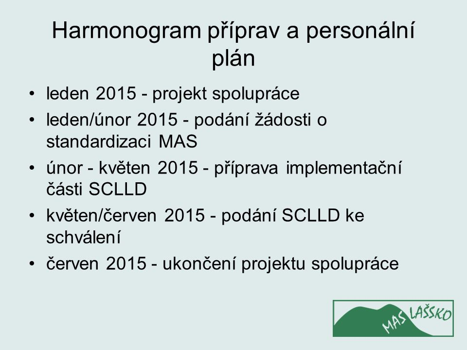 Harmonogram příprav a personální plán leden 2015 - projekt spolupráce leden/únor 2015 - podání žádosti o standardizaci MAS únor - květen 2015 - příprava implementační části SCLLD květen/červen 2015 - podání SCLLD ke schválení červen 2015 - ukončení projektu spolupráce