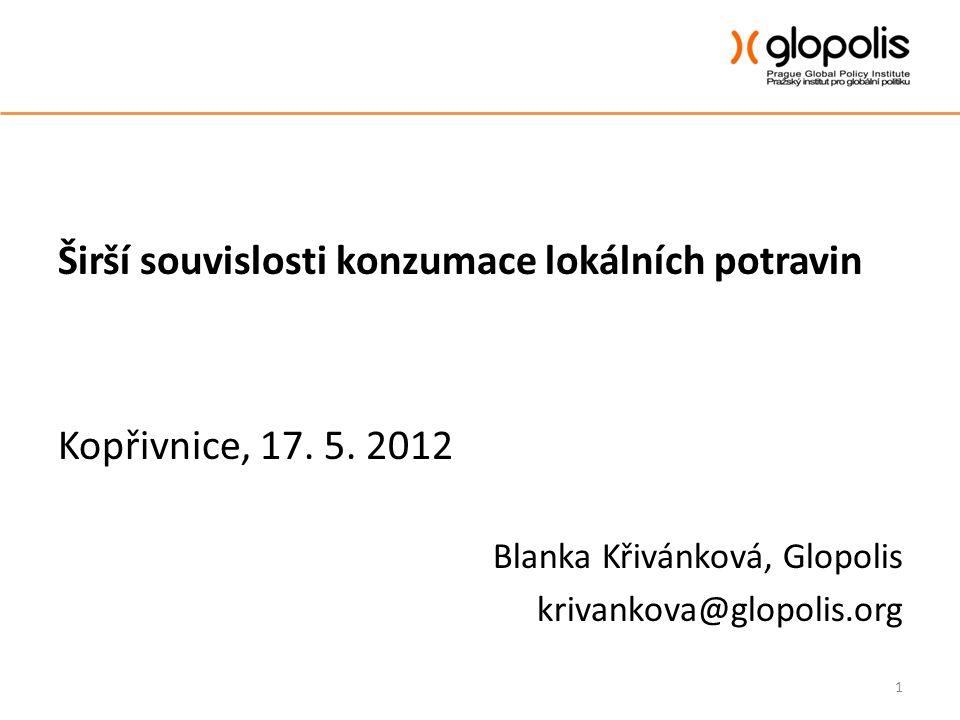 Širší souvislosti konzumace lokálních potravin Kopřivnice, 17. 5. 2012 Blanka Křivánková, Glopolis krivankova@glopolis.org 1