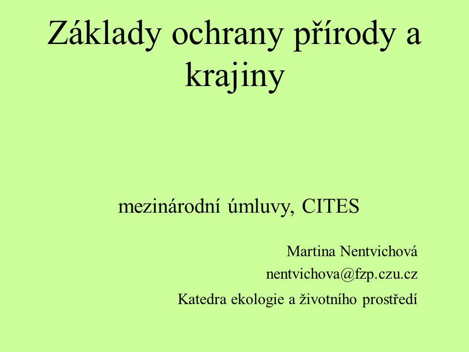 Základy ochrany přírody a krajiny mezinárodní úmluvy, CITES Martina Nentvichová nentvichova@fzp.czu.cz Katedra ekologie a životního prostředí