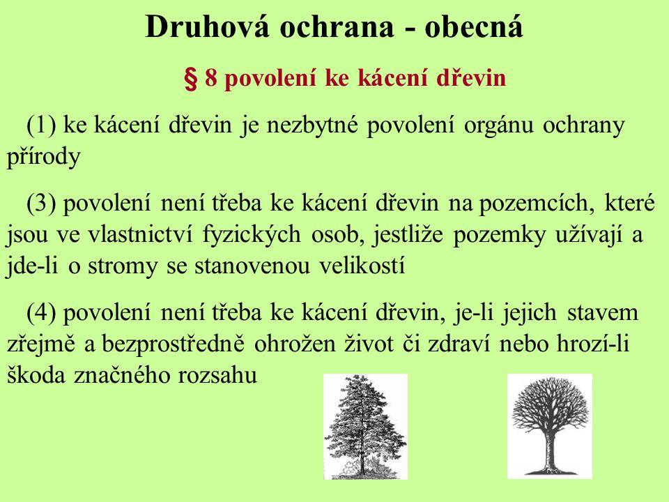 Druhová ochrana - obecná § 8 povolení ke kácení dřevin (1) ke kácení dřevin je nezbytné povolení orgánu ochrany přírody (3) povolení není třeba ke kácení dřevin na pozemcích, které jsou ve vlastnictví fyzických osob, jestliže pozemky užívají a jde-li o stromy se stanovenou velikostí (4) povolení není třeba ke kácení dřevin, je-li jejich stavem zřejmě a bezprostředně ohrožen život či zdraví nebo hrozí-li škoda značného rozsahu