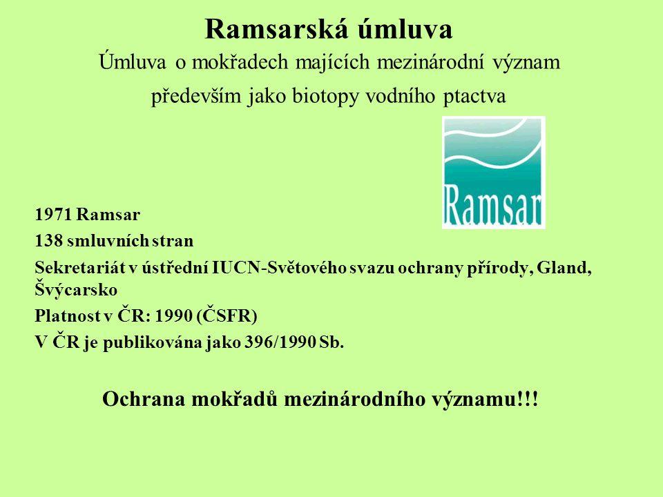 Ramsarská úmluva Úmluva o mokřadech majících mezinárodní význam především jako biotopy vodního ptactva 1971 Ramsar 138 smluvních stran Sekretariát v ústřední IUCN-Světového svazu ochrany přírody, Gland, Švýcarsko Platnost v ČR: 1990 (ČSFR) V ČR je publikována jako 396/1990 Sb.