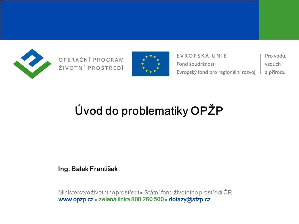 Ministerstvo životního prostředí Státní fond životního prostředí ČR www.opzp.cz zelená linka 800 260 500 dotazy@sfzp.cz Úvod do problematiky OPŽP Ing.