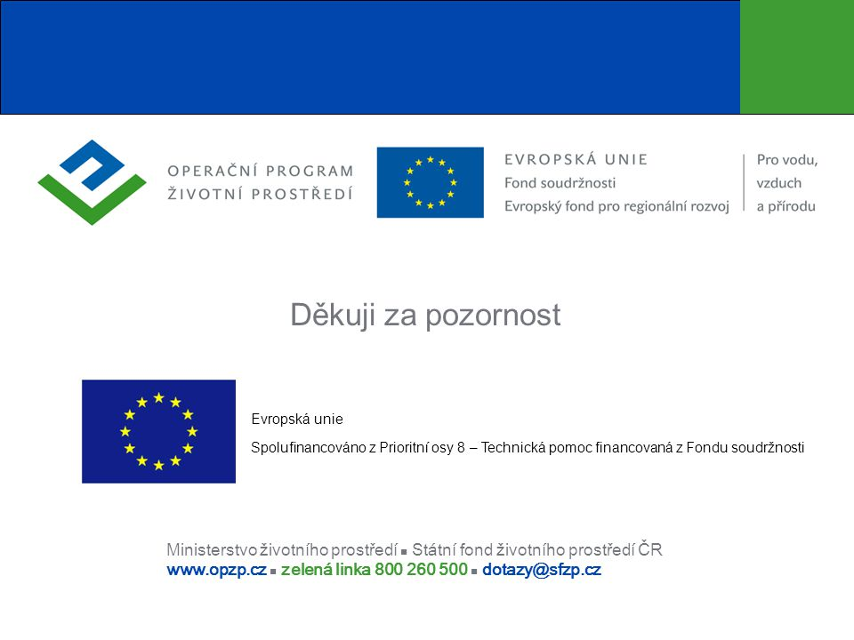 Ministerstvo životního prostředí Státní fond životního prostředí ČR www.opzp.cz zelená linka 800 260 500 dotazy@sfzp.cz Děkuji za pozornost Evropská u