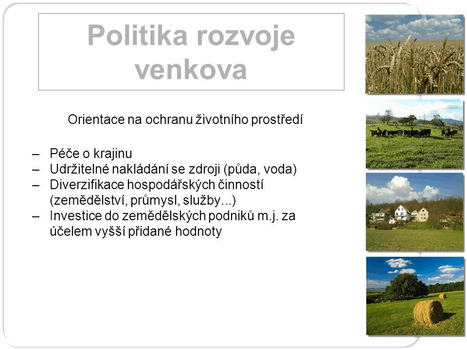 Politika rozvoje venkova Orientace na ochranu životního prostředí –Péče o krajinu –Udržitelné nakládání se zdroji (půda, voda) –Diverzifikace hospodářských činností (zemědělství, průmysl, služby...) –Investice do zemědělských podniků m.j.