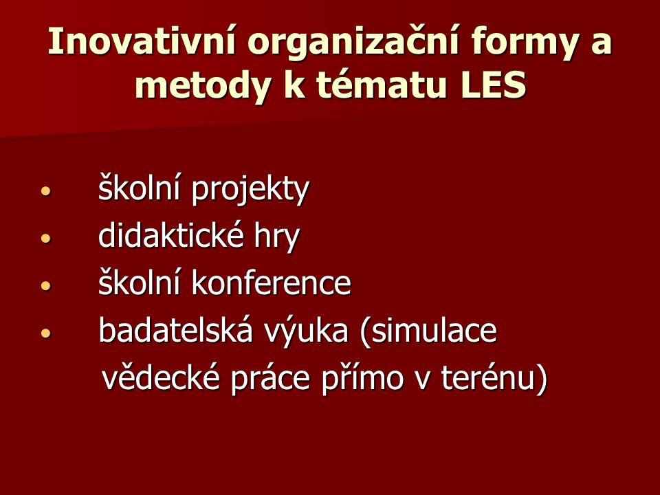 Inovativní organizační formy a metody k tématu LES školní projekty školní projekty didaktické hry didaktické hry školní konference školní konference badatelská výuka (simulace badatelská výuka (simulace vědecké práce přímo v terénu) vědecké práce přímo v terénu)