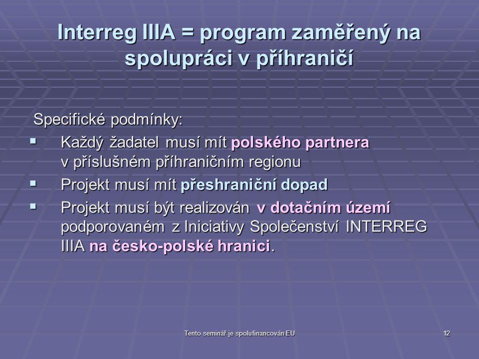 Tento seminář je spolufinancován EU12 Interreg IIIA = program zaměřený na spolupráci v příhraničí Specifické podmínky: Specifické podmínky:  Každý žadatel musí mít polského partnera v příslušném příhraničním regionu  Projekt musí mít přeshraniční dopad  Projekt musí být realizován v dotačním území podporovaném z Iniciativy Společenství INTERREG IIIA na česko-polské hranici.