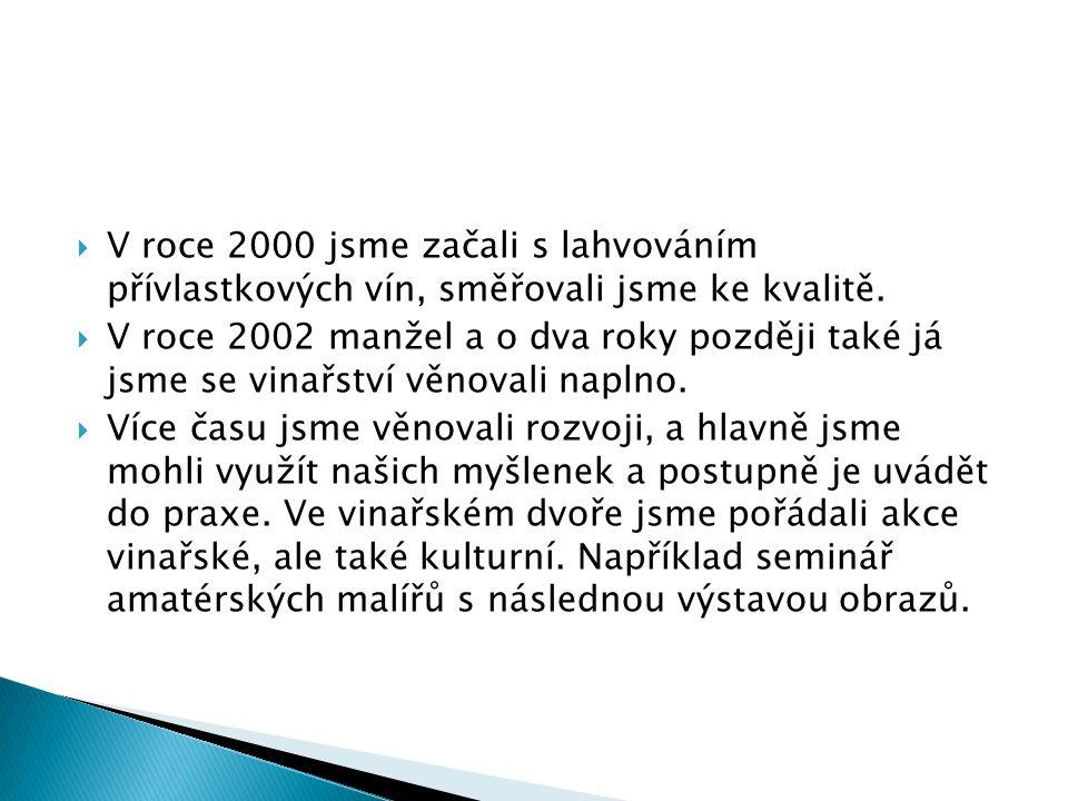  V roce 2000 jsme začali s lahvováním přívlastkových vín, směřovali jsme ke kvalitě.  V roce 2002 manžel a o dva roky později také já jsme se vinařs