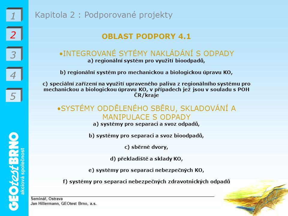 1 2 3 4 Kapitola 2 : Podporované projekty OBLAST PODPORY 4.1 INTEGROVANÉ SYTÉMY NAKLÁDÁNÍ S ODPADY a) regionální systém pro využití bioodpadů, b) regionální systém pro mechanickou a biologickou úpravu KO, c) speciální zařízení na využití upraveného paliva z regionálního systému pro mechanickou a biologickou úpravu KO, v případech jež jsou v souladu s POH ČR/kraje SYSTÉMY ODDĚLENÉHO SBĚRU, SKLADOVÁNÍ A MANIPULACE S ODPADY a) systémy pro separaci a svoz odpadů, b) systémy pro separaci a svoz bioodpadů, c) sběrné dvory, d) překladiště a sklady KO, e) systémy pro separaci nebezpečných KO, f) systémy pro separaci nebezpečných zdravotnických odpadů Seminář, Ostrava Jan Hillermann, GEOtest Brno, a.s.