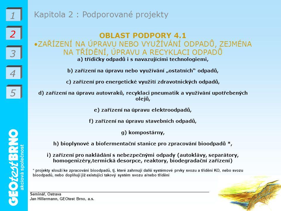 """1 2 3 4 Kapitola 2 : Podporované projekty OBLAST PODPORY 4.1 ZAŘÍZENÍ NA ÚPRAVU NEBO VYUŽÍVÁNÍ ODPADŮ, ZEJMÉNA NA TŘÍDĚNÍ, ÚPRAVU A RECYKLACI ODPADŮ a) třídičky odpadů i s navazujícími technologiemi, b) zařízení na úpravu nebo využívání """"ostatních odpadů, c) zařízení pro energetické využití zdravotnických odpadů, d) zařízení na úpravu autovraků, recyklaci pneumatik a využívání upotřebených olejů, e) zařízení na úpravu elektroodpadů, f) zařízení na úpravu stavebních odpadů, g) kompostárny, h) bioplynové a biofermentační stanice pro zpracování bioodpadů *, i) zařízení pro nakládání s nebezpečnými odpady (autoklávy, separátory, homogenizéry,termická desorpce, reaktory, biodegradační zařízení) * projekty slouží ke zpracování bioodpadů, tj."""
