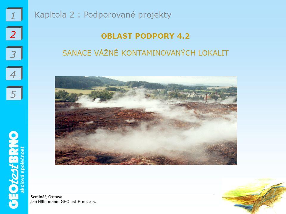 1 2 3 4 Kapitola 2 : Podporované projekty OBLAST PODPORY 4.2 SANACE VÁŽNĚ KONTAMINOVANÝCH LOKALIT Seminář, Ostrava Jan Hillermann, GEOtest Brno, a.s.